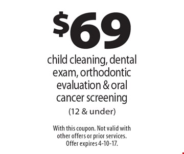 $69 child cleaning, dental exam, orthodontic evaluation & oral cancer screening (12 & under). With this coupon. Not valid with other offers or prior services. Offer expires 4-10-17.