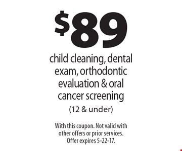 $89 child cleaning, dental exam, orthodontic evaluation & oral cancer screening (12 & under). With this coupon. Not valid with other offers or prior services. Offer expires 5-22-17.
