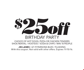 $25 off BIRTHDAY PARTY. Choice of hot dogs, pizza or chicken tenders. Shoe rental / hostess / soda & chips / min. 10 people. With this coupon. Not valid with other offers. Expires 11/15/16.