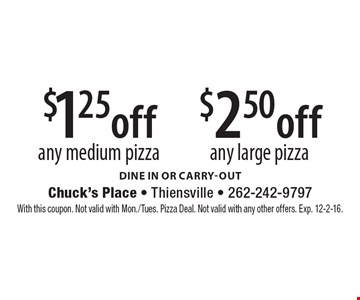 $1.25 off any medium pizza or $2.50 off any large pizza. dine in or Carry-out. With this coupon. Not valid with Mon./Tues. Pizza Deal. Not valid with any other offers. Exp. 12-2-16.