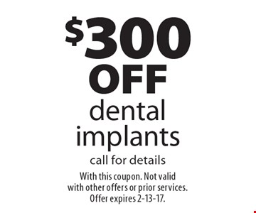 $300 off dental implants call for details. With this coupon. Not valid with other offers or prior services. Offer expires 2-13-17.