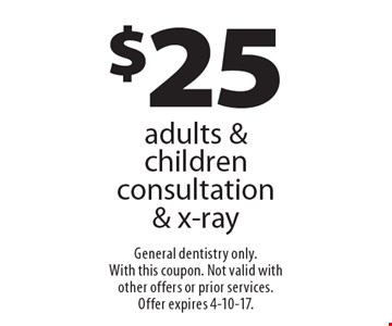 $25 adults & children consultation & x-ray. General dentistry only. With this coupon. Not valid with other offers or prior services.Offer expires 4-10-17.