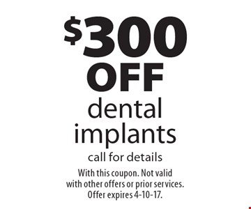 $300 off dental implants. Call for details. With this coupon. Not valid with other offers or prior services. Offer expires 4-10-17.