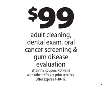 $99 adult cleaning, dental exam, oral cancer screening & gum disease evaluation. With this coupon. Not valid with other offers or prior services. Offer expires 4-10-17.
