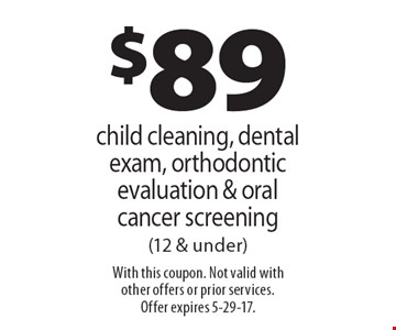 $89 child cleaning, dental exam, orthodontic evaluation & oral cancer screening (12 & under). With this coupon. Not valid with other offers or prior services. Offer expires 5-29-17.