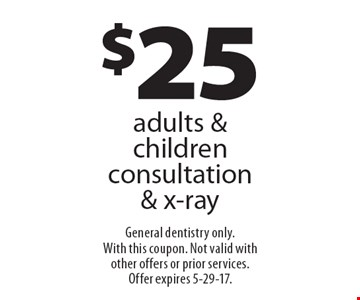 $25 adults & children consultation & x-ray. General dentistry only. With this coupon. Not valid with other offers or prior services.Offer expires 5-29-17.