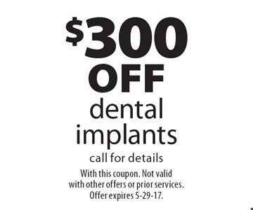 $300 off dental implants call for details. With this coupon. Not valid with other offers or prior services. Offer expires 5-29-17.