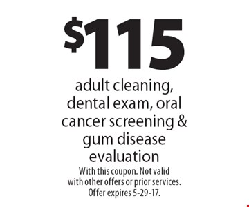 $115 adult cleaning, dental exam, oral cancer screening & gum disease evaluation. With this coupon. Not valid with other offers or prior services. Offer expires 5-29-17.