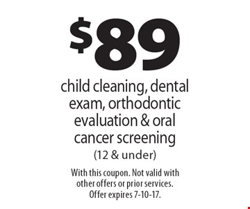 $89 child cleaning, dental exam, orthodontic evaluation & oral cancer screening (12 & under). With this coupon. Not valid with other offers or prior services. Offer expires 7-10-17.
