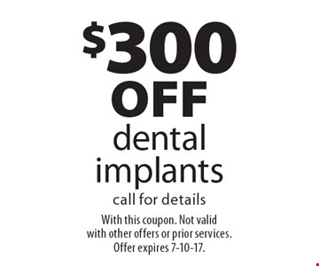 $300 off dental implants. Call for details. With this coupon. Not valid with other offers or prior services. Offer expires 7-10-17.