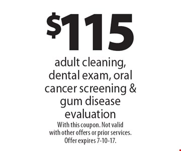 $115 adult cleaning, dental exam, oral cancer screening & gum disease evaluation. With this coupon. Not valid with other offers or prior services. Offer expires 7-10-17.