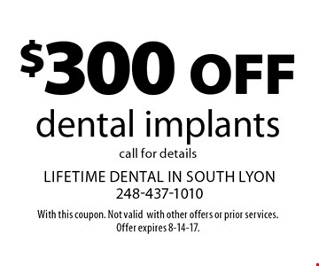 $300 off dental implants call for details. With this coupon. Not valid with other offers or prior services. Offer expires 8-14-17.