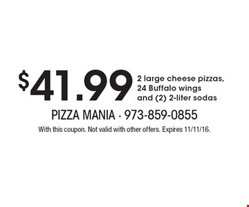 $41.99 2 large cheese pizzas, 24 Buffalo wings and (2) 2-liter sodas. With this coupon. Not valid with other offers. Expires 11/11/16.