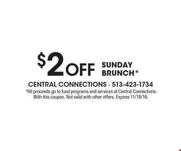$2 Off sunday brunch*.*All proceeds go to fund programs and services at Central Connections. With this coupon. Not valid with other offers. Expires 11/18/16.