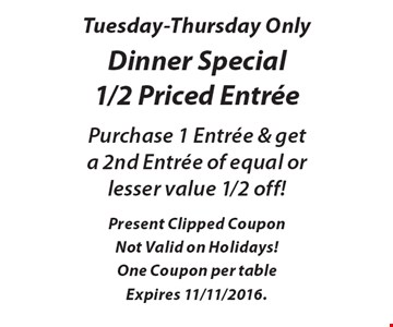 Tuesday-Thursday only. Dinner special 1/2 priced entree. Purchase 1 entree & get a 2nd entree of equal or lesser value 1/2 off!. Present clipped coupon Not valid on holidays! One Coupon per table. Expires 11/11/2016.