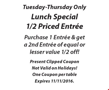 Tuesday-Thursday only. Lunch special 1/2 priced entree. Purchase 1 entree & get a 2nd entree of equal or lesser value 1/2 off! Present clipped coupon Not valid on holidays! One coupon per table. Expires 11/11/2016.