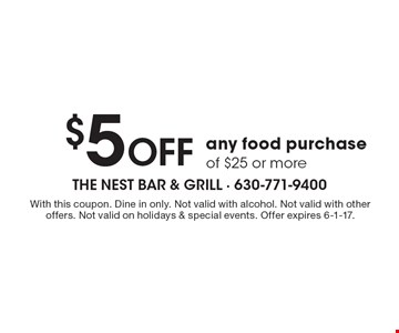 $5 off any food purchase of $25 or more. With this coupon. Dine in only. Not valid with alcohol. Not valid with other offers. Not valid on holidays & special events. Offer expires 6-1-17.