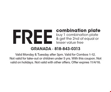 Free combination plate. Buy 1 combination plate& get the 2nd of equal or lesser value free. Valid Monday & Tuesday after 3pm. Valid for Combos 1-12. Not valid for take-out or children under 5 yrs. With this coupon. Not valid on holidays. Not valid with other offers. Offer expires 11/4/16.