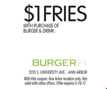 $1 Fries With Purchase Of Burger & Drink. With this coupon. Ann Arbor location only. Not valid with other offers. Offer expires 2-3-17.