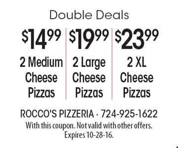 Double Deals. 2 XL Cheese Pizzas for $23.99 OR 2 Large Cheese Pizzas for $19.99 OR 2 Medium Cheese Pizzas for $14.99. With this coupon. Not valid with other offers. Expires 10-28-16.