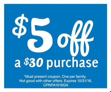 $5 off a $30 purchase. Must present coupon. One per family.Not good with other offers. Expires 10/31/16.CPNPA1016QA