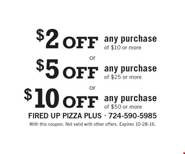 $2 Off any purchase of $10 or more or $5 Off any purchase of $25 or more or $10 Off any purchase of $50 or more. With this coupon. Not valid with other offers. Expires 10-28-16.
