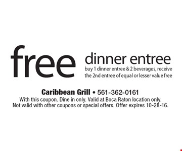 Free dinner entree buy 1 dinner entree & 2 beverages, receive the 2nd entree of equal or lesser value free. With this coupon. Dine in only. Valid at Boca Raton location only. Not valid with other coupons or special offers. Offer expires 10-28-16.