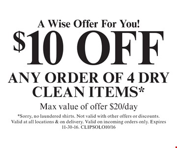 A Wise Offer For You! $10 OFF Any order of 4 dry clean items.* Max value of offer $20/day. *Sorry, no laundered shirts. Not valid with other offers or discounts. Valid at all locations & on delivery. Valid on incoming orders only. Expires 11-30-16. CLIPSOLO10/16