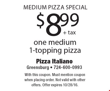 Medium Pizza Special $8.99 one medium 1-topping pizza. With this coupon. Must mention coupon when placing order. Not valid with other offers. Offer expires 10/28/16.