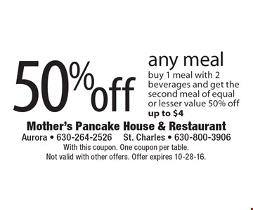 50% off any meal. Buy 1 meal with 2 beverages and get the second meal of equal or lesser value 50% off. Up to $4. With this coupon. One coupon per table. Not valid with other offers. Offer expires 10-28-16.