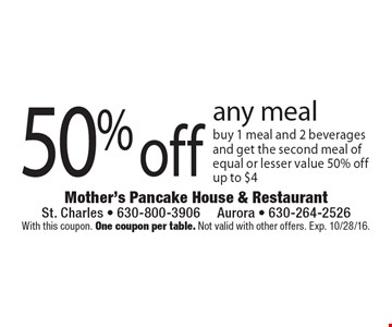 50% off any meal. Buy 1 meal and 2 beverages and get the second meal of equal or lesser value 50% off up to $4. With this coupon. One coupon per table. Not valid with other offers. Exp. 10/28/16.