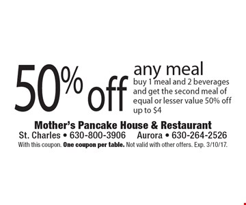 50% off any meal . Buy 1 meal and 2 beverages and get the second meal of equal or lesser value 50% off. Up to $4. With this coupon. One coupon per table. Not valid with other offers. Exp. 3/10/17.