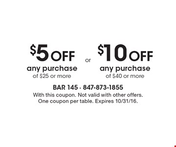 $5 Off any purchase of $25 or more or $10 Off any purchase of $40 or more. With this coupon. Not valid with other offers. One coupon per table. Expires 10/31/16.