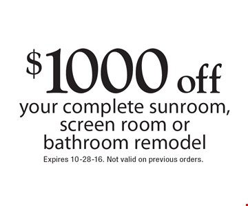 $1000 off your complete sunroom, screen room or bathroom remodel. Expires 10-28-16. Not valid on previous orders.