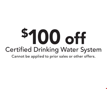 $100 off Certified Drinking Water System. Cannot be applied to prior sales or other offers.