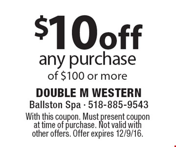 $10 off any purchase of $100 or more. With this coupon. Must present coupon at time of purchase. Not valid with other offers. Offer expires 12/9/16.