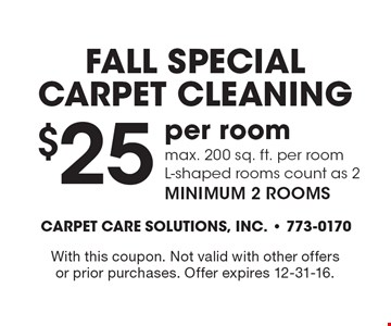 FALL SPECIAL Carpet Cleaning. $25 per room. Max. 200 sq. ft. per room. L-shaped rooms count as 2 minimum 2 rooms. With this coupon. Not valid with other offers or prior purchases. Offer expires 12-31-16.