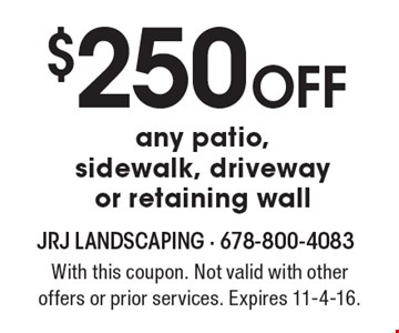 $250 off any patio, sidewalk, driveway or retaining wall. With this coupon. Not valid with other offers or prior services. Expires 11-4-16.