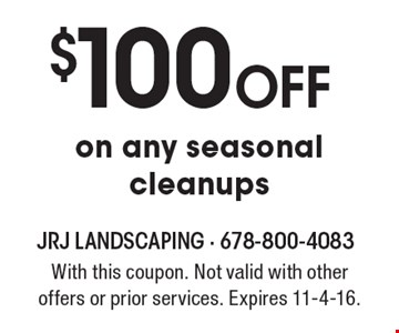 $100 off on any seasonal cleanups. With this coupon. Not valid with other offers or prior services. Expires 11-4-16.