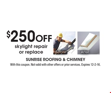 $250 Off skylight repair or replace. With this coupon. Not valid with other offers or prior services. Expires 12-2-16.