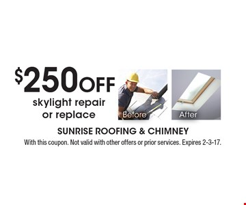 $250 Off skylight repair or replace. With this coupon. Not valid with other offers or prior services. Expires 2-3-17.