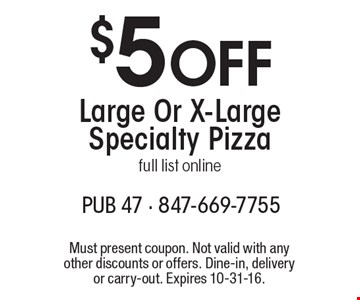 $5 Off Large Or X-Large Specialty Pizza. Full list online. Must present coupon. Not valid with any other discounts or offers. Dine-in, delivery or carry-out. Expires 10-31-16.