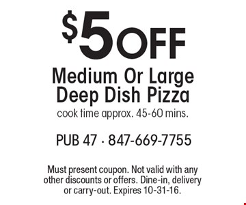 $5 Off Medium Or Large Deep Dish Pizza. Cook time approx. 45-60 mins. Must present coupon. Not valid with any other discounts or offers. Dine-in, delivery or carry-out. Expires 10-31-16.