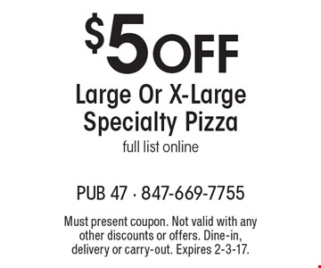 $5 Off Large Or X-Large Specialty Pizza full list online. Must present coupon. Not valid with any other discounts or offers. Dine-in, delivery or carry-out. Expires 2-3-17.