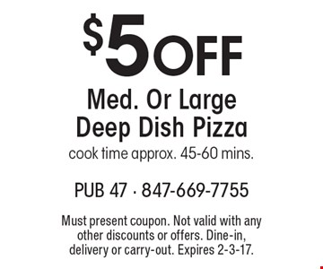 $5 Off Med. Or Large Deep Dish Pizza. cook time approx. 45-60 mins. Must present coupon. Not valid with any other discounts or offers. Dine-in, delivery or carry-out. Expires 2-3-17.