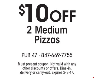 $10 Off 2 Medium Pizzas. Must present coupon. Not valid with any other discounts or offers. Dine-in, delivery or carry-out. Expires 2-3-17.
