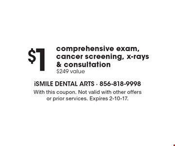 $1 comprehensive exam, cancer screening, x-rays & consultation $249 value. With this coupon. Not valid with other offers or prior services. Expires 2-10-17.