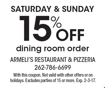 SATURDAY & SUNDAY 15% OFF dining room order. With this coupon. Not valid with other offers or on holidays. Excludes parties of 15 or more. Exp. 2-3-17.