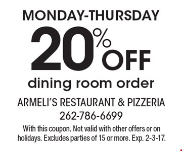 MONDAY-THURSDAY 20% OFF dining room order. With this coupon. Not valid with other offers or on holidays. Excludes parties of 15 or more. Exp. 2-3-17.