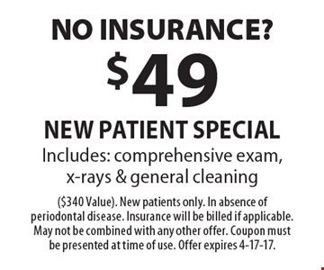 No Insurance? $49 new patient specialIncludes: comprehensive exam, x-rays & general cleaning. ($340 Value). New patients only. In absence of periodontal disease. Insurance will be billed if applicable. May not be combined with any other offer. Coupon must be presented at time of use. Offer expires 4-17-17.